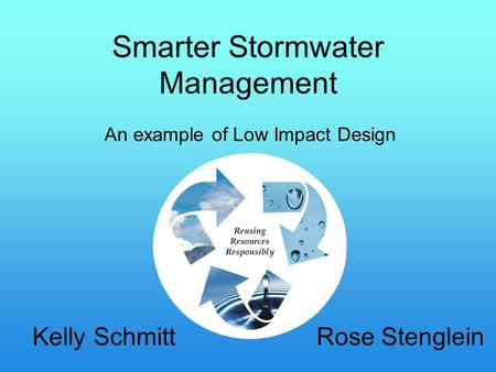 Smarter Stormwater Management Kelly Schmitt Rose Stenglein An example of Low Impact Design.