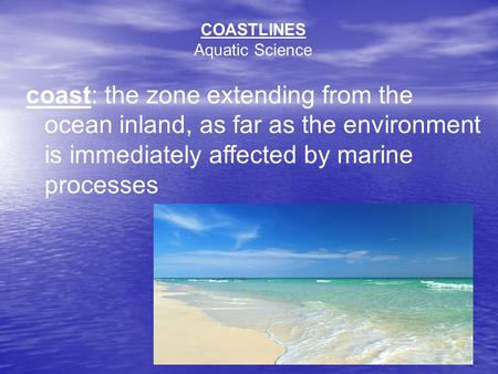 COASTLINES Aquatic Science coast: the zone extending from the ocean inland, as far as the environment is immediately affected by marine processes.
