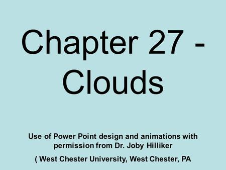 Chapter 27 - Clouds Use of Power Point design and animations with permission from Dr. Joby Hilliker ( West Chester University, West Chester, PA.