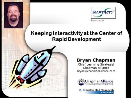 Keeping Interactivity at the Center of Rapid Development Bryan Chapman Chief Learning Strategist Chapman Alliance Sponsored.