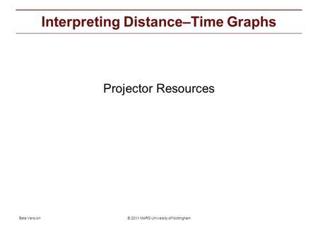 © 2011 MARS University of NottinghamBeta Version Projector resources: Interpreting Distance–Time Graphs Projector Resources.