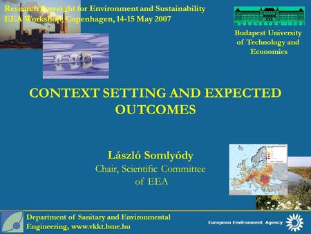European Environment Agency Budapest University of Technology and Economics László Somlyódy Chair, Scientific Committee of EEA CONTEXT SETTING AND EXPECTED.
