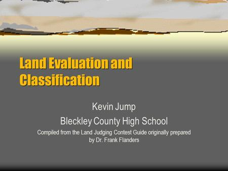 Land Evaluation and Classification Kevin Jump Bleckley County High School Compiled from the Land Judging Contest Guide originally prepared by Dr. Frank.