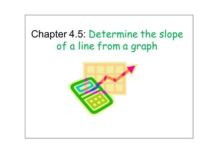Chapter 4.5: Determine the slope of a line from a graph.