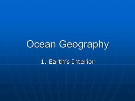 Ocean Geography 1. Earth's Interior. Interior of the Earth: Three main levels: Three main levels: CrustCrust MantleMantle CoreCore Volume Distribution: