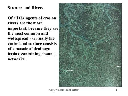 Harry Williams, Earth Science1 Streams and Rivers. Of all the agents of erosion, rivers are the most important, because they are the most common and widespread.
