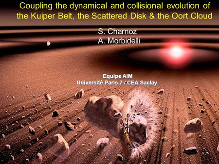 Coupling the dynamical and collisional evolution of the Kuiper Belt, the Scattered Disk & the Oort Cloud S. Charnoz A. Morbidelli Equipe AIM Université.