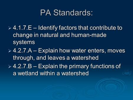 PA Standards:  4.1.7.E – Identify factors that contribute to change in natural and human-made systems  4.2.7.A – Explain how water enters, moves through,