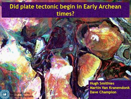 Did plate tectonic begin in Early Archean times? Hugh Smithies Martin Van Kranendonk Dave Champion Geological Survey of Western Australia.