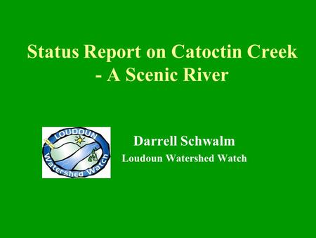 Status Report on Catoctin Creek - A Scenic River Darrell Schwalm Loudoun Watershed Watch.