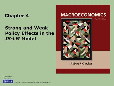 Copyright © 2012 Pearson Addison-Wesley. All rights reserved. Chapter 4 Strong and Weak Policy Effects in the IS-LM Model.