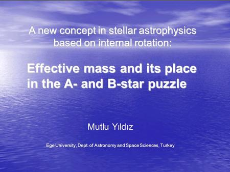 A new concept in stellar astrophysics based on internal rotation: Effective mass and its place in the A- and B-star puzzle Mutlu Yıldız Ege University,