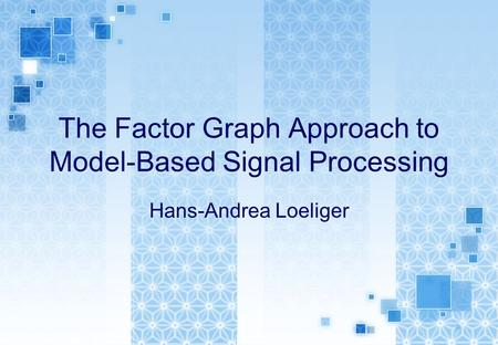 The Factor Graph Approach to Model-Based Signal Processing Hans-Andrea Loeliger.