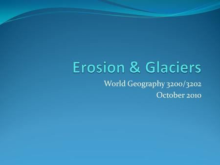 World Geography 3200/3202 October 2010. Glaciers Introduction In this lesson you will: 1.4.1 Define the terms outwash plain, terminal moraine, erratic,