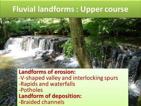 Fluvial landforms : Upper course Landforms of erosion: -V-shaped valley and interlocking spurs -Rapids and waterfalls -Potholes Landform of deposition:
