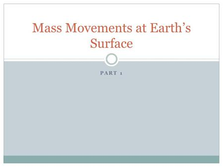 PART 1 Mass Movements at Earth's Surface. Mass Movements Mass movement: downslope movement of loose sediments and weathered rock resulting from the force.
