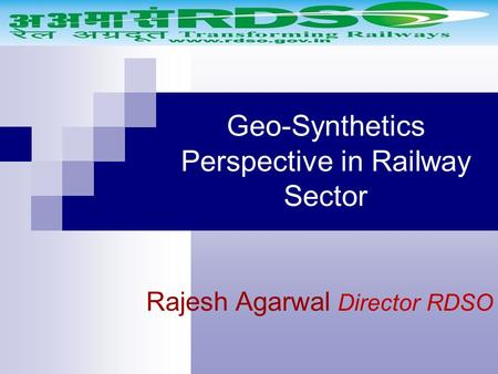 Geo-Synthetics Perspective in Railway Sector Rajesh Agarwal Director RDSO.