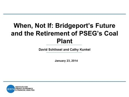 David Schlissel and Cathy Kunkel When, Not If: Bridgeport's Future and the Retirement of PSEG's Coal Plant January 23, 2014.