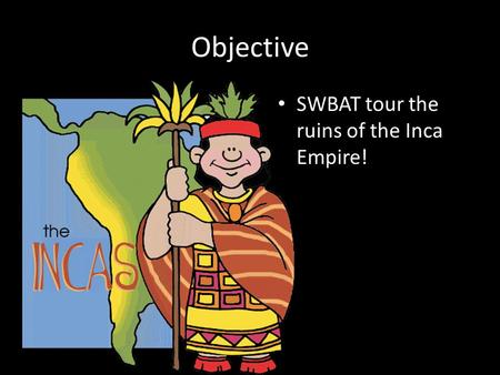 Objective SWBAT tour the ruins of the Inca Empire!