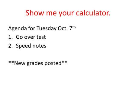Show me your calculator. Agenda for Tuesday Oct. 7 th 1.Go over test 2.Speed notes **New grades posted**