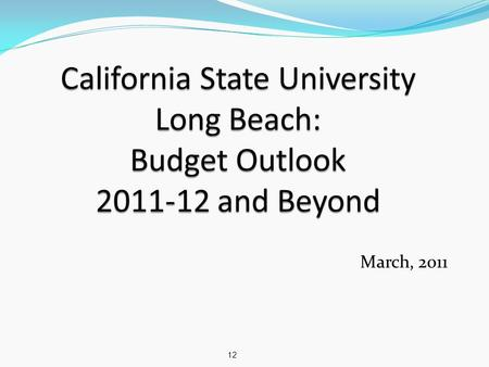 March, 2011 12. Budget Outlook 10 Jan 2011, Gov Brown released his proposed 2011-12 budget Addresses $26 billion state budget deficit Includes $500 million.