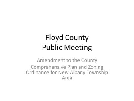 Floyd County Public Meeting Amendment to the County Comprehensive Plan and Zoning Ordinance for New Albany Township Area.
