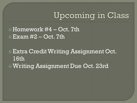  Homework #4 – Oct. 7th  Exam #2 – Oct. 7th  Extra Credit Writing Assignment Oct. 16th  Writing Assignment Due Oct. 23rd.