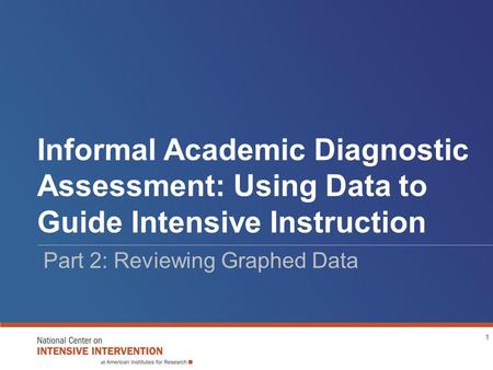 Informal Academic Diagnostic Assessment: Using Data to Guide Intensive Instruction Part 2: Reviewing Graphed Data 1.