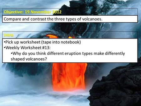 Intro Objective: 19 November 2012 Compare and contrast the three types of volcanoes. Pick up worksheet (tape into notebook) Weekly Worksheet #13: Why do.