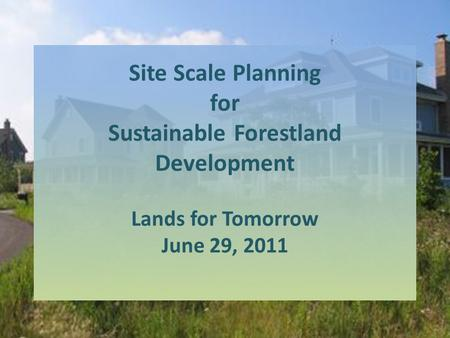 Site Scale Planning for Sustainable Forestland Development Lands for Tomorrow June 29, 2011.