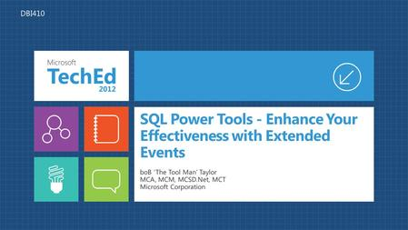 <strong>SQL</strong> Power Tools - Enhance Your Effectiveness with Extended Events boB 'The Tool Man' Taylor MCA, MCM, MCSD.Net, MCT Microsoft Corporation DBI410.