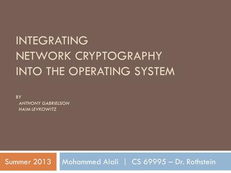 INTEGRATING NETWORK CRYPTOGRAPHY INTO THE OPERATING SYSTEM BY ANTHONY GABRIELSON HAIM LEVKOWITZ Mohammed Alali | CS 69995 – Dr. RothsteinSummer 2013.
