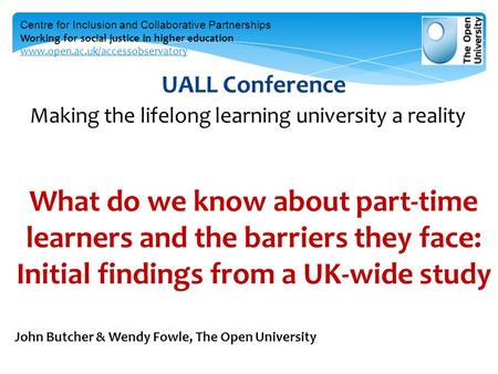UALL Conference Making the lifelong learning university a reality What do we know about part-time learners and the barriers they face: Initial findings.