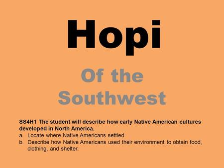Hopi Of the Southwest SS4H1 The student will describe how early Native American cultures developed in North America. Locate where Native Americans settled.