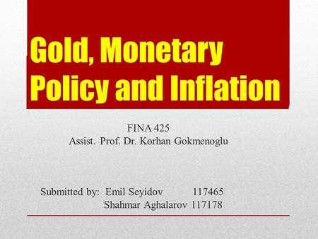 Gold, Monetary Policy and Inflation FINA 425 Assist. Prof. Dr. Korhan Gokmenoglu Submitted by: Emil Seyidov 117465 Shahmar Aghalarov 117178.