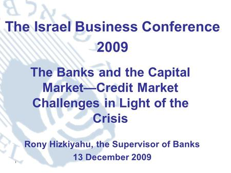 1 The Israel Business Conference 2009 Rony Hizkiyahu, the Supervisor of Banks 13 December 2009 The Banks and the Capital Market—Credit Market Challenges.
