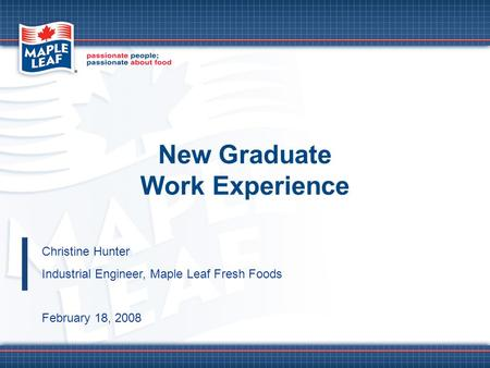 New Graduate Work Experience Christine Hunter Industrial Engineer, Maple Leaf Fresh Foods February 18, 2008.
