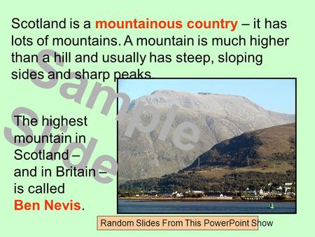 Sample Slide Random Slides From This PowerPoint Show Scotland is a mountainous country – it has lots of mountains. A mountain is much higher than a hill.