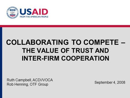 COLLABORATING TO COMPETE – THE VALUE OF TRUST AND INTER-FIRM COOPERATION Ruth Campbell, ACDI/VOCA Rob Henning, OTF Group September 4, 2008.