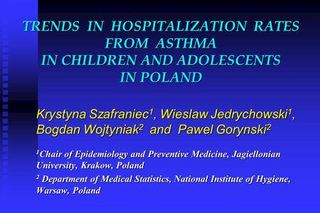 TRENDS IN HOSPITALIZATION RATES FROM ASTHMA IN CHILDREN AND ADOLESCENTS IN POLAND Krystyna Szafraniec 1, Wieslaw Jedrychowski 1, Bogdan Wojtyniak 2 and.
