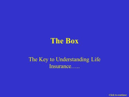 The Box The Key to Understanding Life Insurance….. Click to continue.