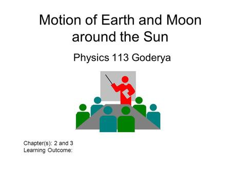 Motion of Earth and Moon around the Sun Physics 113 Goderya Chapter(s): 2 and 3 Learning Outcome:
