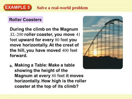 EXAMPLE 5 Solve a real-world problem Roller Coasters During the climb on the Magnum XL-200 roller coaster, you move 41 feet upward for every 80 feet you.