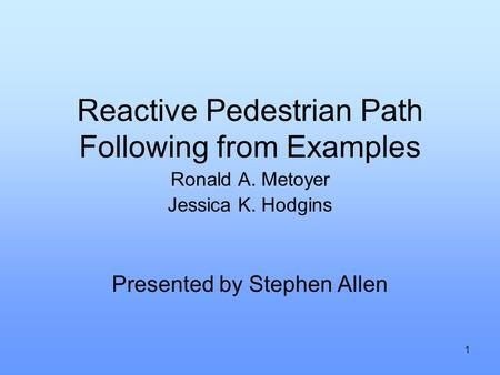 1 Reactive Pedestrian Path Following from Examples Ronald A. Metoyer Jessica K. Hodgins Presented by Stephen Allen.