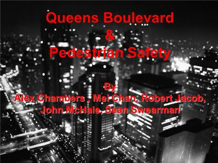 Queens Boulevard & Pedestrian Safety By Alex Chambers, Mei Chan, Robert Jacob, John McHale, Sean Swearman.