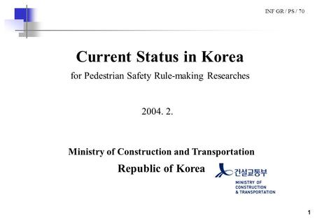 INF GR / PS / 70 1 Current Status in Korea for Pedestrian Safety Rule-making Researches 2004. 2. Ministry of Construction and Transportation Republic of.