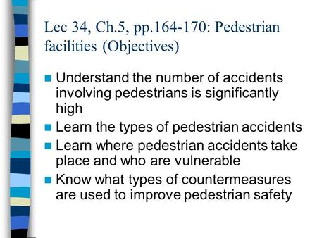 Lec 34, Ch.5, pp.164-170: Pedestrian facilities (Objectives) Understand the number of accidents involving pedestrians is significantly high Learn the types.