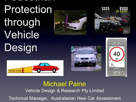 Pedestrian Protection through Vehicle Design Michael Paine Vehicle Design & Research Pty Limited Technical Manager, Australasian New Car Assessment Program.