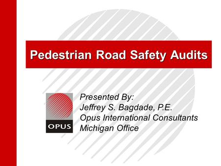 Pedestrian Road Safety Audits Presented By: Jeffrey S. Bagdade, P.E. Opus International Consultants Michigan Office.
