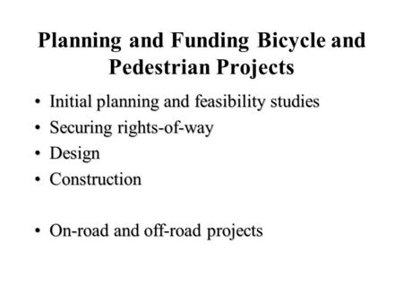 Planning and Funding Bicycle and Pedestrian Projects Initial planning and feasibility studiesInitial planning and feasibility studies Securing rights-of-waySecuring.